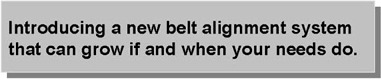 Introducing a new belt alignment system that can grow if and when your needs do